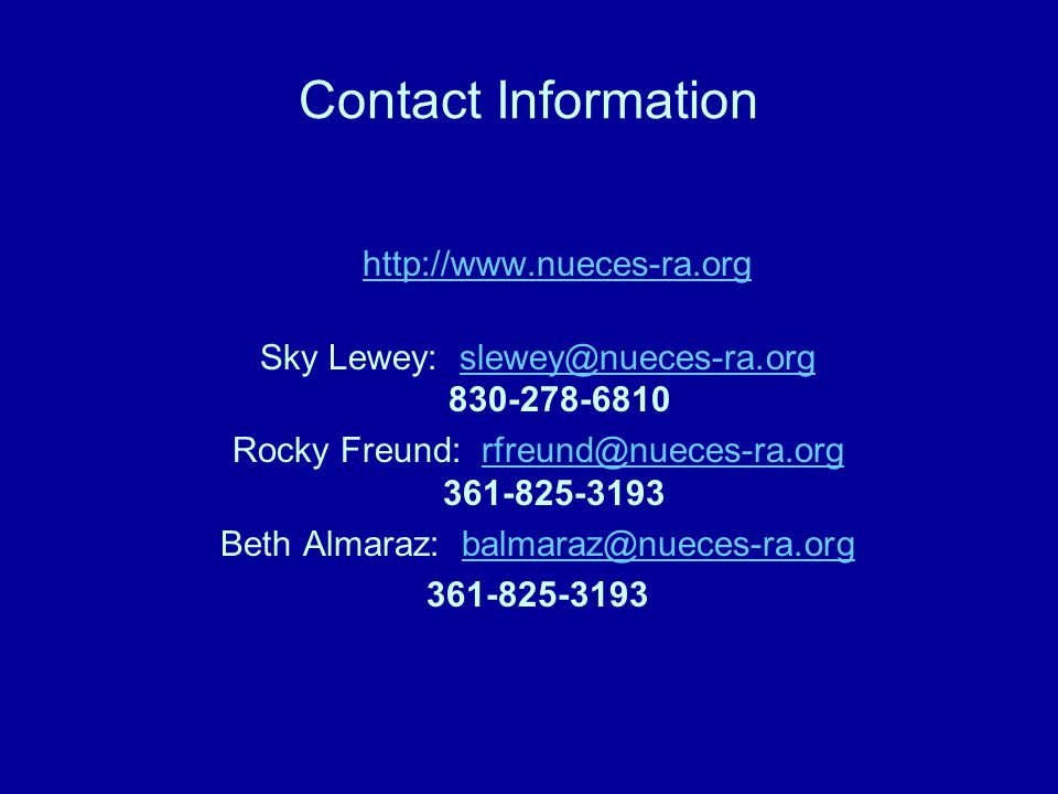 Contact Information http://www.nueces-ra.org Sky Lewey: slewey@nueces-ra.org 830-278-6810slewey@nueces-ra.org Rocky Freund: rfreund@nueces-ra.org 361-825-3193rfreund@nueces-ra.org Beth Almaraz: balmaraz@nueces-ra.orgbalmaraz@nueces-ra.org 361-825-3193