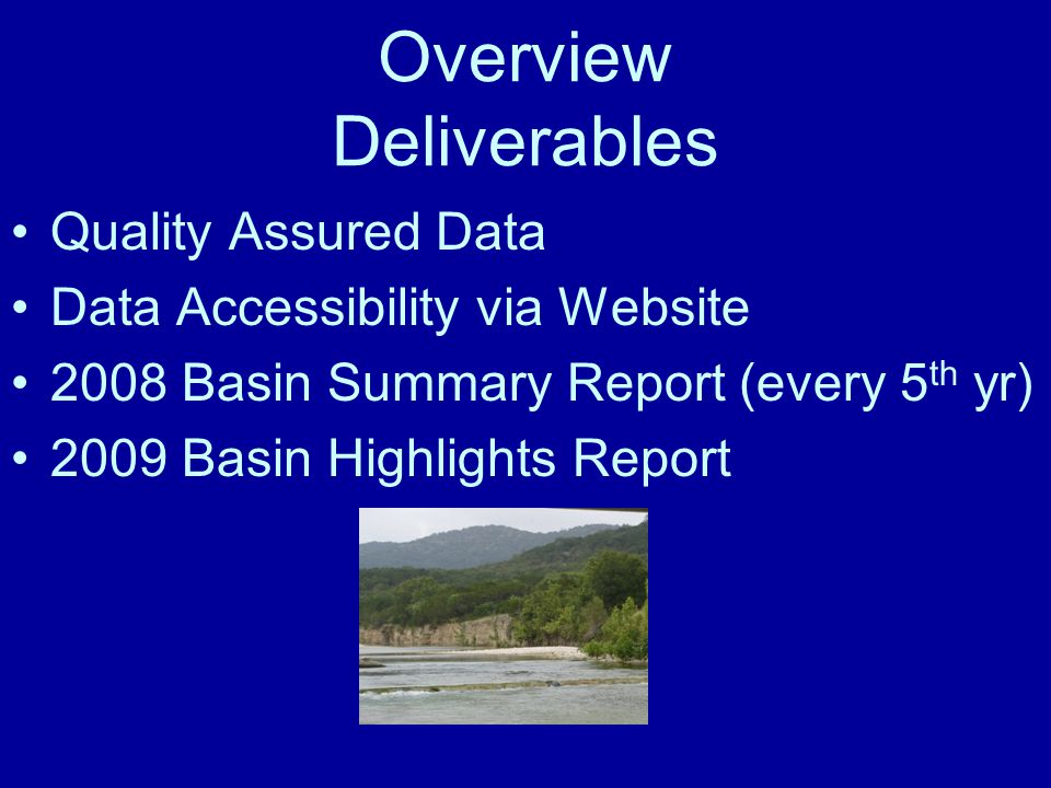 Overview Deliverables Quality Assured Data Data Accessibility via Website 2008 Basin Summary Report (every 5 th yr) 2009 Basin Highlights Report