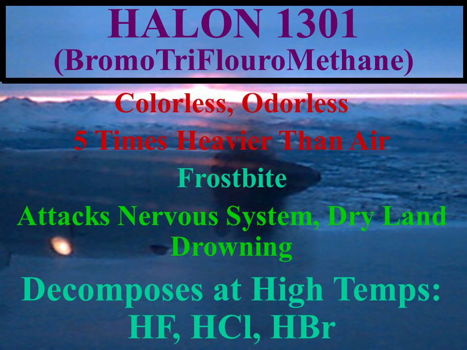 FREON (R-12, R-113, R-134) Colorless, Odorless, Heavier Than Air NON-FLAMMABLE: RUSSIA USES FREON FOR F/F Frostbite Blunt Asphyxiant, Attacks Nervous System, Dry Land Drowning Colorless, Odorless, Heavier Than Air NON-FLAMMABLE: RUSSIA USES FREON FOR F/F Frostbite Blunt Asphyxiant, Attacks Nervous System, Dry Land Drowning Reefer Decks, A/C Plants Phosgene