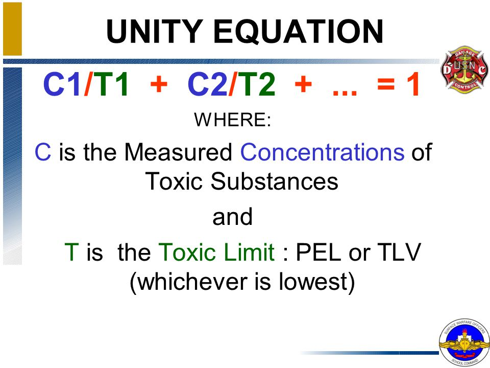 UNITY EQUATION If there is more than one toxicant product in a space undergoing testing, the cumulative effects of the two or more products may be above unity, even though the PELs for any one of the products has not been exceeded. NSTM 074-19.11 (p74-14)