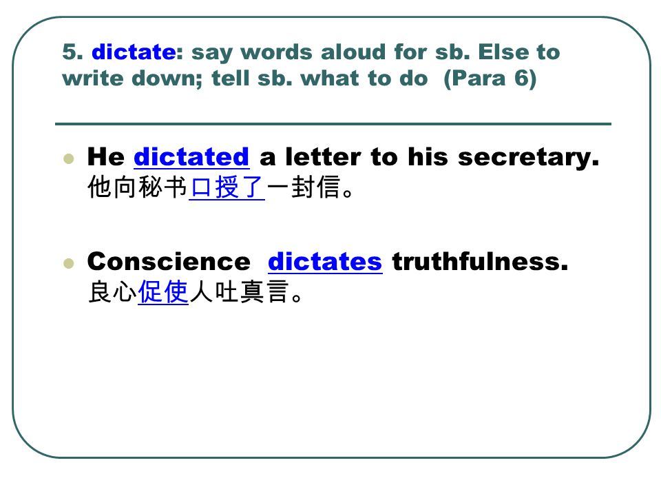 5. dictate: say words aloud for sb. Else to write down; tell sb. what to do (Para 6) He dictated a letter to his secretary. 他向秘书口授了一封信。 Conscience dic