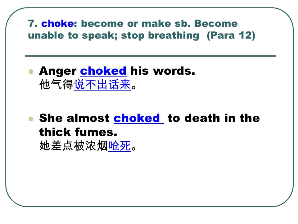 7. choke: become or make sb. Become unable to speak; stop breathing (Para 12) Anger choked his words. 他气得说不出话来。 She almost choked to death in the thic