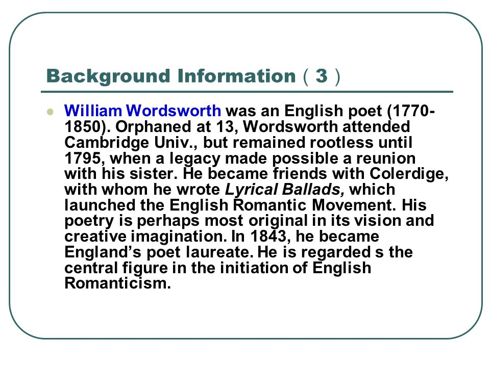 Background Information ( 3 ) William Wordsworth was an English poet (1770- 1850). Orphaned at 13, Wordsworth attended Cambridge Univ., but remained ro