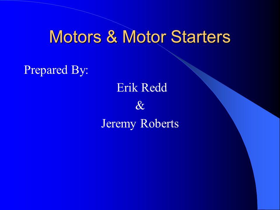 Motors & Motor Starters Prepared By: Erik Redd & Jeremy Roberts
