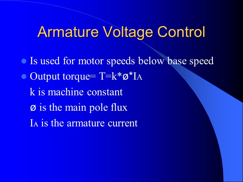 Armature Voltage Control Is used for motor speeds below base speed Output torque= T=k* ø* I A k is machine constant ø is the main pole flux I A is the