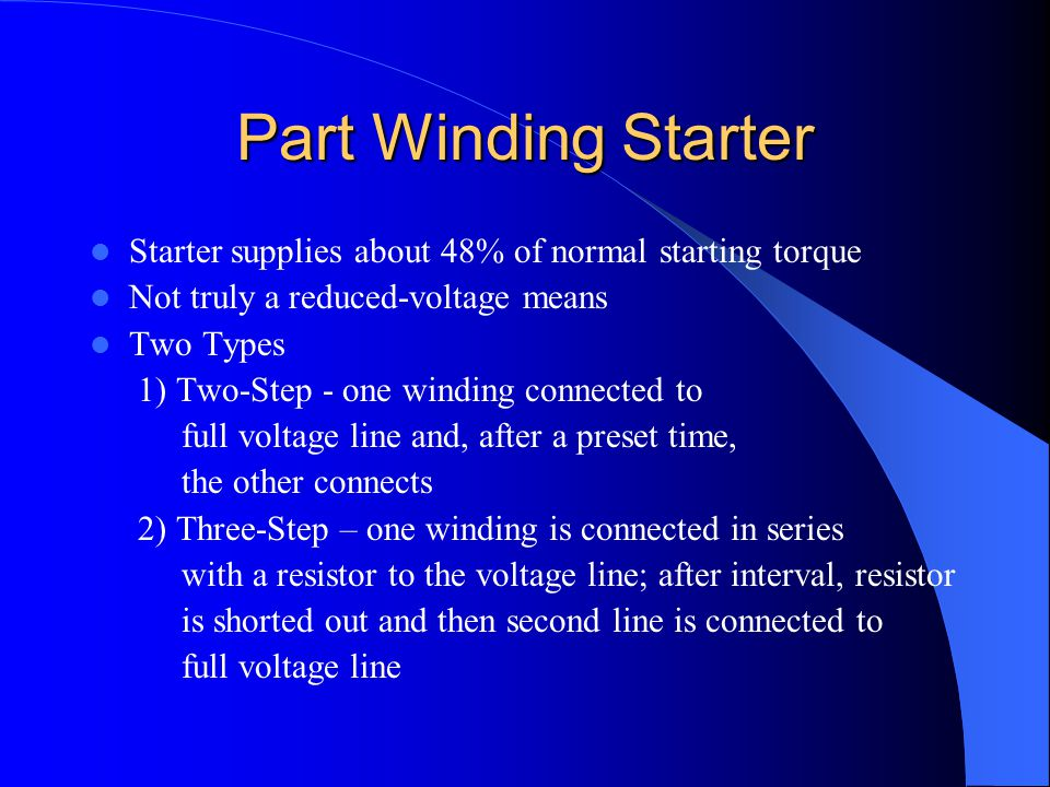 Part Winding Starter Starter supplies about 48% of normal starting torque Not truly a reduced-voltage means Two Types 1) Two-Step - one winding connec