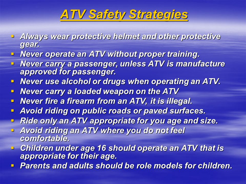 ATV Safety Strategies ATV Safety Strategies  Always wear protective helmet and other protective gear.