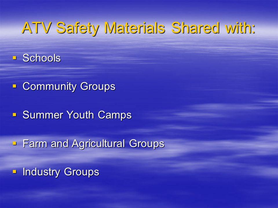 ATV Safety Materials Shared with:  Schools  Community Groups  Summer Youth Camps  Farm and Agricultural Groups  Industry Groups