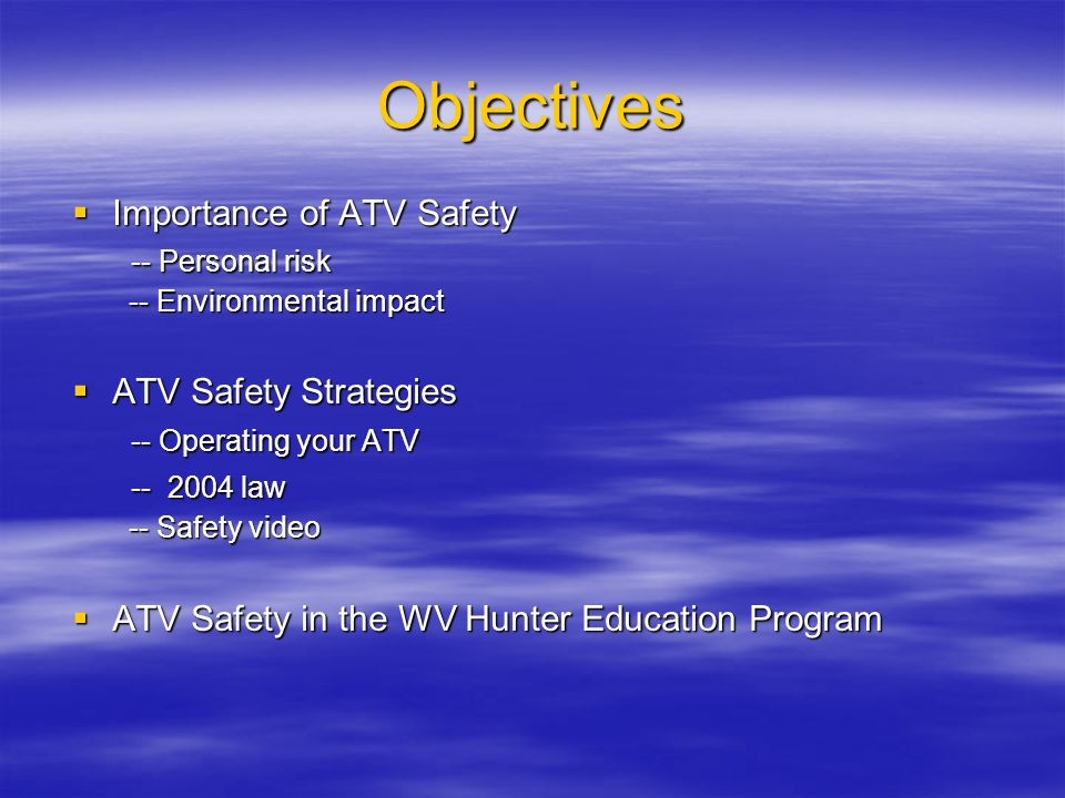 Objectives  Importance of ATV Safety -- Personal risk -- Personal risk -- Environmental impact -- Environmental impact  ATV Safety Strategies -- Operating your ATV -- Operating your ATV -- 2004 law -- 2004 law -- Safety video -- Safety video  ATV Safety in the WV Hunter Education Program