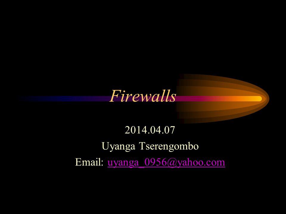Firewalls 2014.04.07 Uyanga Tserengombo Email: uyanga_0956@yahoo.comuyanga_0956@yahoo.com