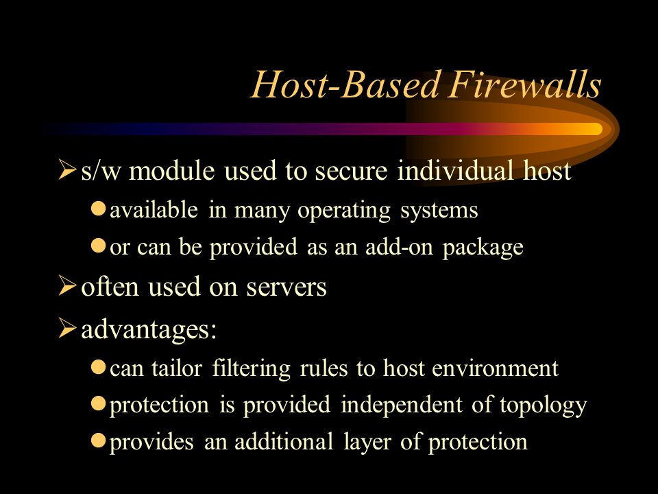 Host-Based Firewalls  s/w module used to secure individual host available in many operating systems or can be provided as an add-on package  often used on servers  advantages: can tailor filtering rules to host environment protection is provided independent of topology provides an additional layer of protection