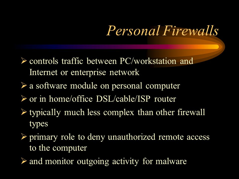Personal Firewalls  controls traffic between PC/workstation and Internet or enterprise network  a software module on personal computer  or in home/office DSL/cable/ISP router  typically much less complex than other firewall types  primary role to deny unauthorized remote access to the computer  and monitor outgoing activity for malware