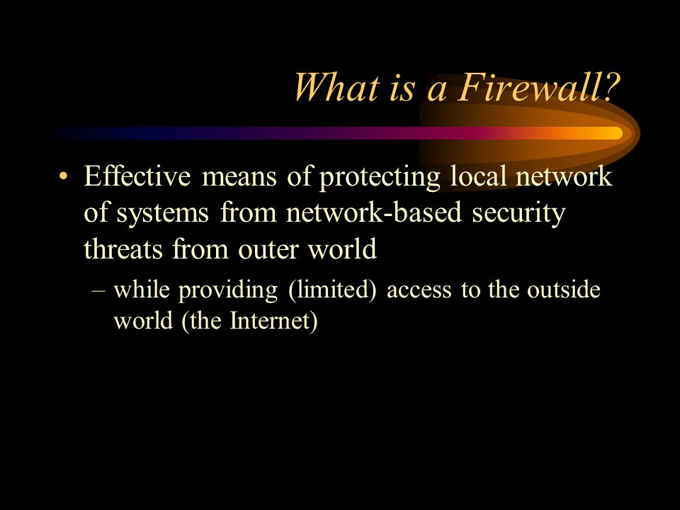 What is a Firewall? Effective means of protecting local network of systems from network-based security threats from outer world –while providing (limi