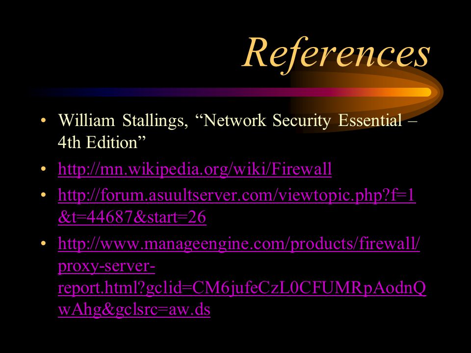References William Stallings, Network Security Essential – 4th Edition http://mn.wikipedia.org/wiki/Firewall http://forum.asuultserver.com/viewtopic.php f=1 &t=44687&start=26http://forum.asuultserver.com/viewtopic.php f=1 &t=44687&start=26 http://www.manageengine.com/products/firewall/ proxy-server- report.html gclid=CM6jufeCzL0CFUMRpAodnQ wAhg&gclsrc=aw.dshttp://www.manageengine.com/products/firewall/ proxy-server- report.html gclid=CM6jufeCzL0CFUMRpAodnQ wAhg&gclsrc=aw.ds