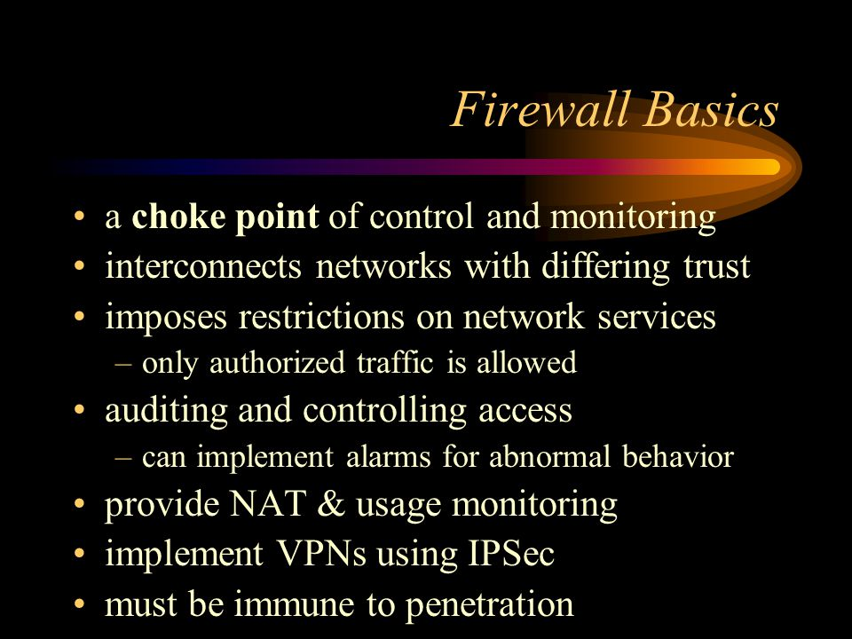 Firewall Basics a choke point of control and monitoring interconnects networks with differing trust imposes restrictions on network services –only aut