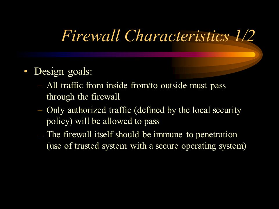 Firewall Characteristics 1/2 Design goals: –All traffic from inside from/to outside must pass through the firewall –Only authorized traffic (defined b