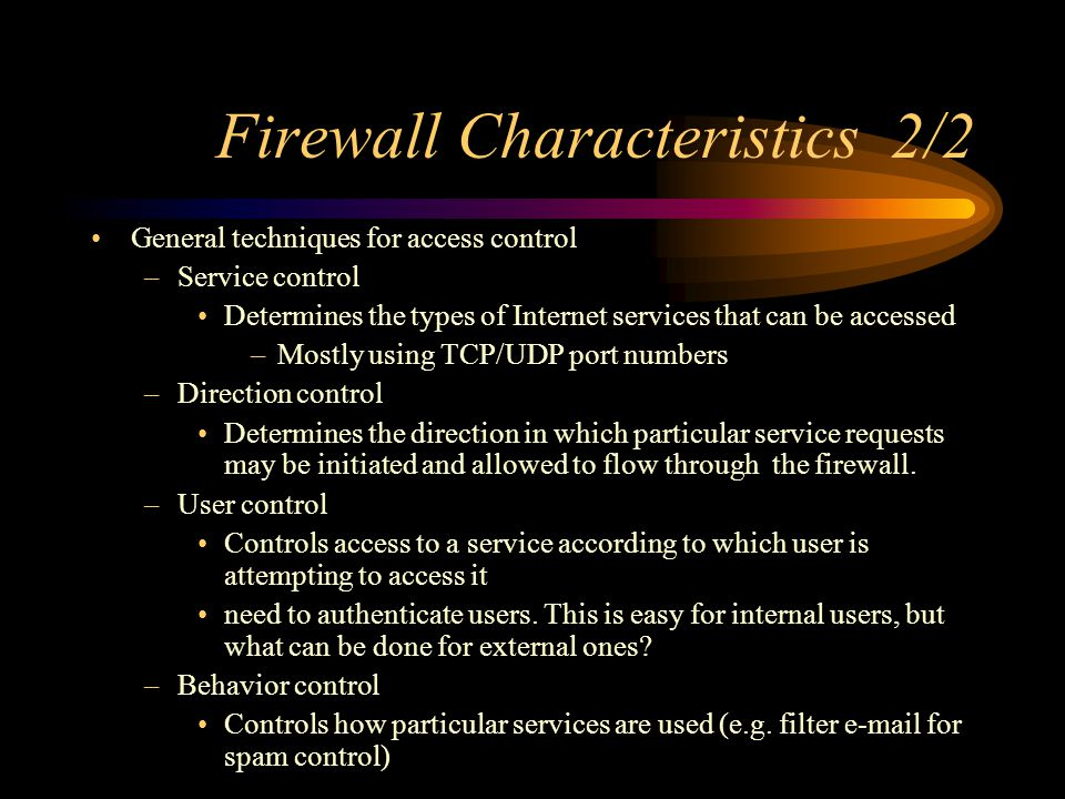Firewall Characteristics 2/2 General techniques for access control –Service control Determines the types of Internet services that can be accessed –Mostly using TCP/UDP port numbers –Direction control Determines the direction in which particular service requests may be initiated and allowed to flow through the firewall.