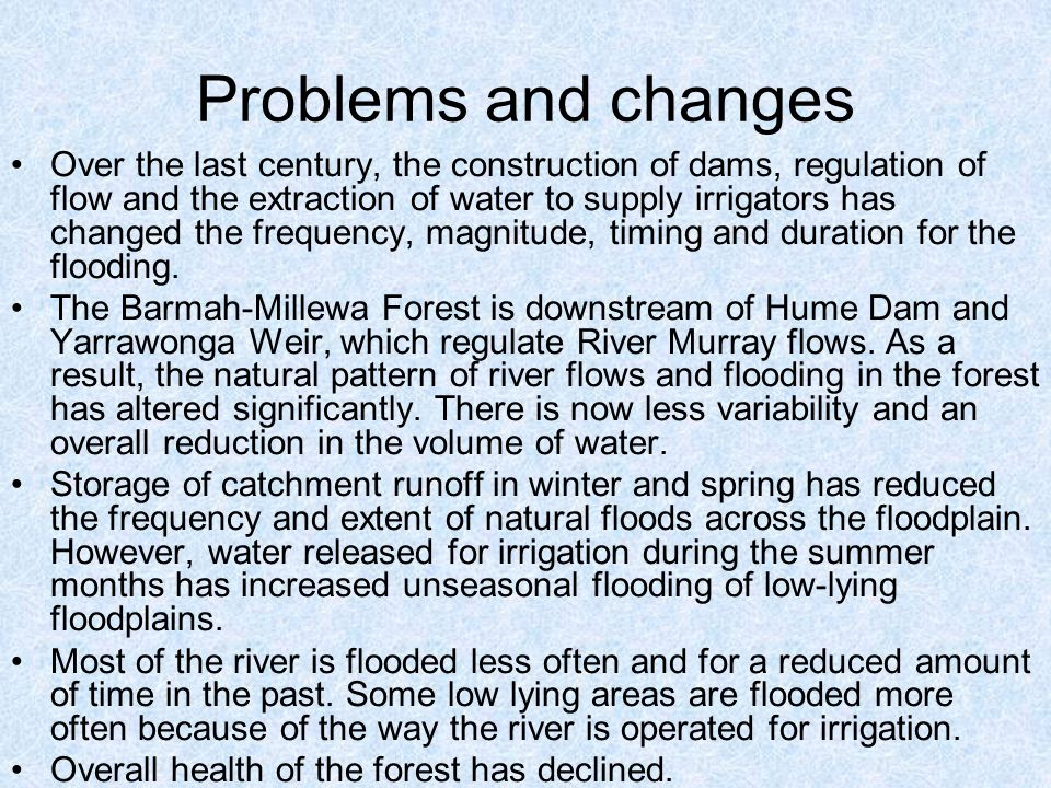 Problems and changes Over the last century, the construction of dams, regulation of flow and the extraction of water to supply irrigators has changed the frequency, magnitude, timing and duration for the flooding.