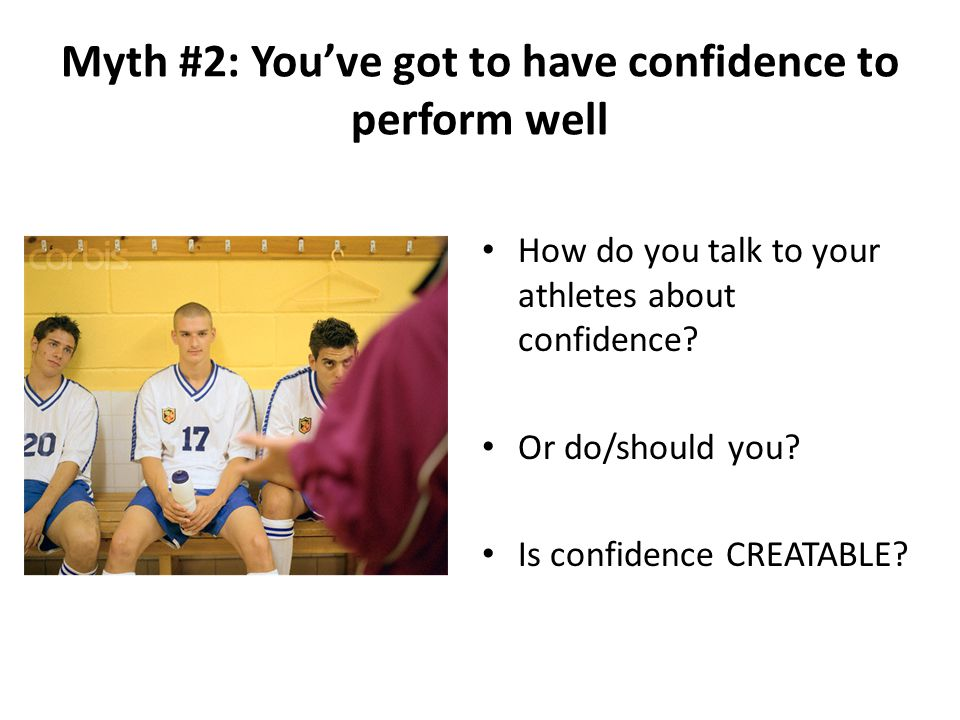 Myth #2: You've got to have confidence to perform well How do you talk to your athletes about confidence.