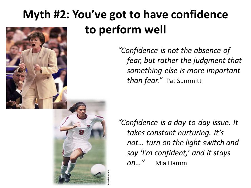Myth #2: You've got to have confidence to perform well Confidence is not the absence of fear, but rather the judgment that something else is more important than fear. Pat Summitt Confidence is a day-to-day issue.