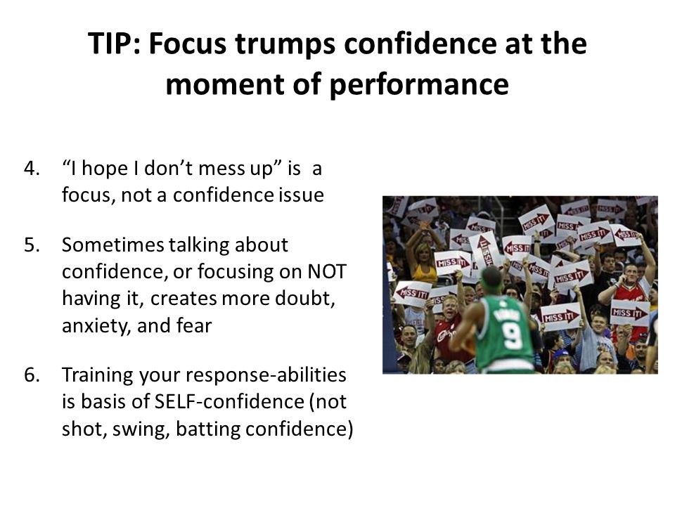 TIP: Focus trumps confidence at the moment of performance 4. I hope I don't mess up is a focus, not a confidence issue 5.Sometimes talking about confidence, or focusing on NOT having it, creates more doubt, anxiety, and fear 6.Training your response-abilities is basis of SELF-confidence (not shot, swing, batting confidence)