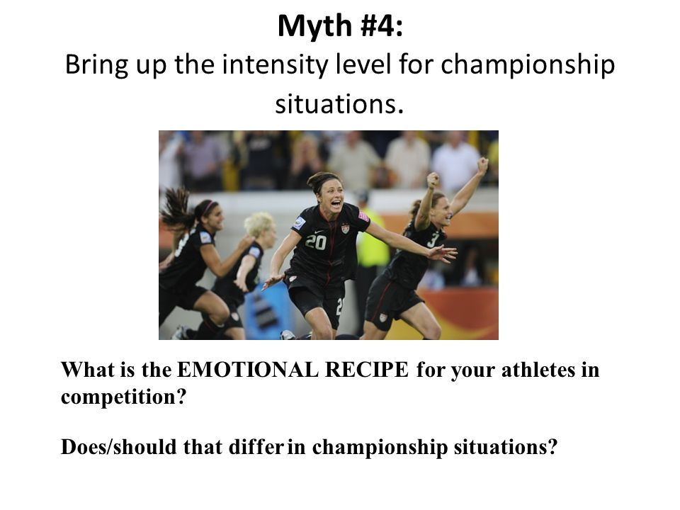 Myth #4: Bring up the intensity level for championship situations.