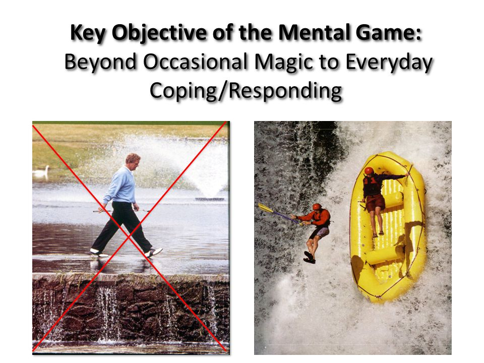 Key Objective of the Mental Game: Beyond Occasional Magic to Everyday Coping/Responding Key Objective of the Mental Game: Beyond Occasional Magic to Everyday Coping/Responding