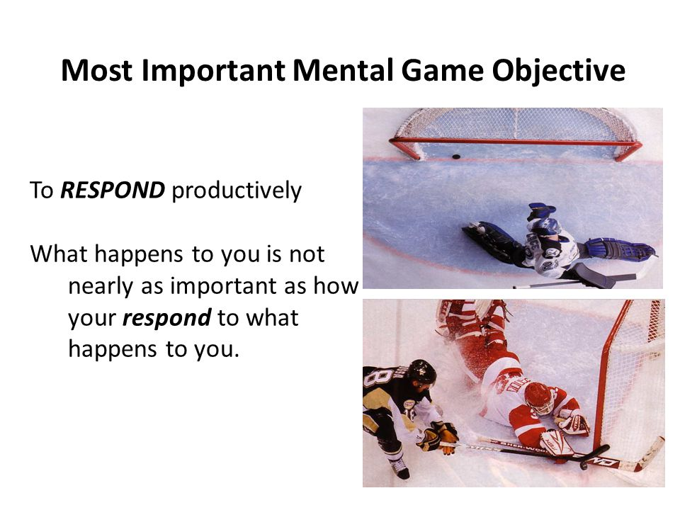 Most Important Mental Game Objective To RESPOND productively What happens to you is not nearly as important as how your respond to what happens to you.