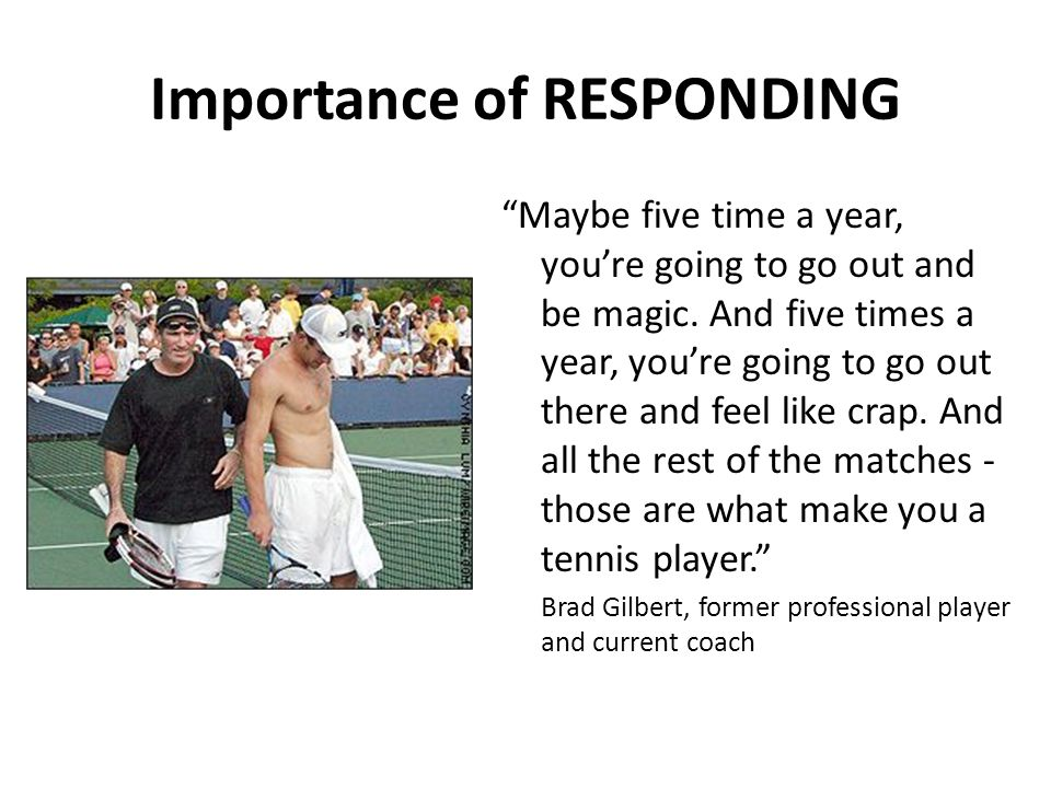 Importance of RESPONDING Maybe five time a year, you're going to go out and be magic.