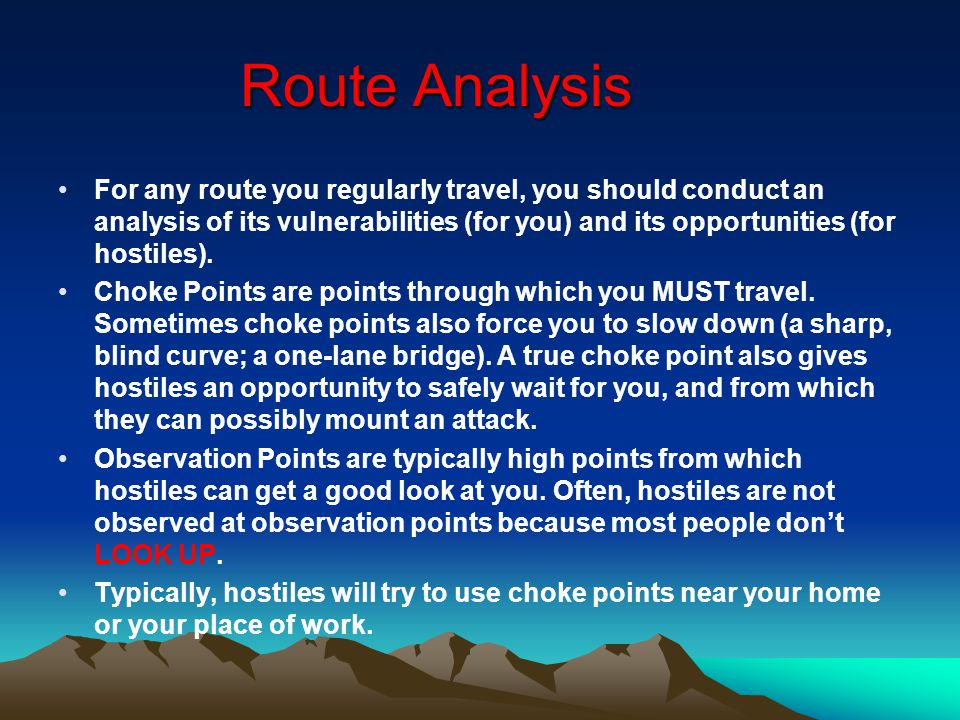 Route Analysis For any route you regularly travel, you should conduct an analysis of its vulnerabilities (for you) and its opportunities (for hostiles).