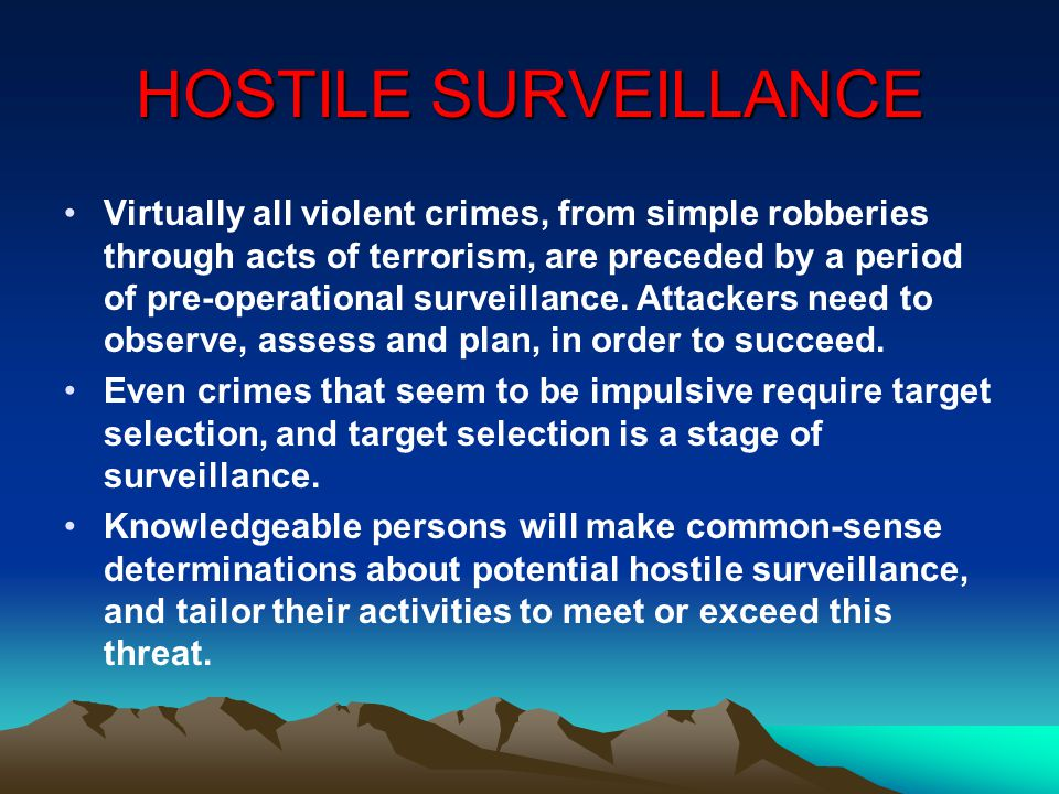 HOSTILE SURVEILLANCE Virtually all violent crimes, from simple robberies through acts of terrorism, are preceded by a period of pre-operational surveillance.