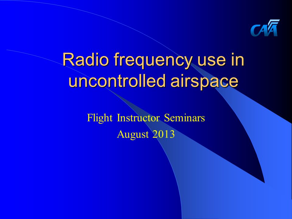 Radio frequency use in uncontrolled airspace Flight Instructor Seminars August 2013