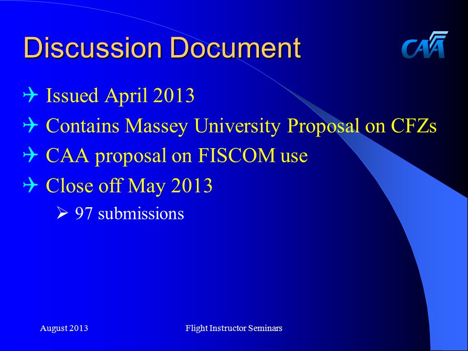 Discussion Document  Issued April 2013  Contains Massey University Proposal on CFZs  CAA proposal on FISCOM use  Close off May 2013  97 submissions August 2013Flight Instructor Seminars