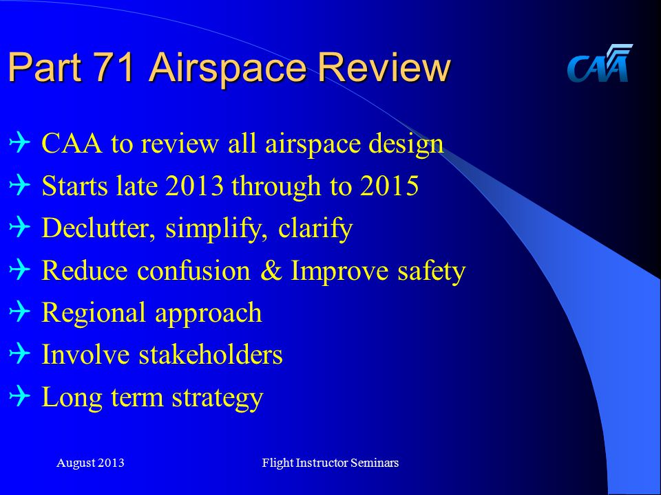 Part 71 Airspace Review  CAA to review all airspace design  Starts late 2013 through to 2015  Declutter, simplify, clarify  Reduce confusion & Improve safety  Regional approach  Involve stakeholders  Long term strategy August 2013Flight Instructor Seminars