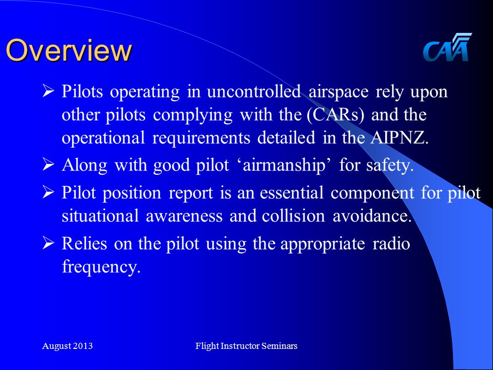 Uncontrolled Airspace Uncontrolled Airspace  Class G is as it says UNCONTROLLED the pilot must ensure separation from other aircraft  See, detect and avoid principles  Visual scanning  Radio reports are additional but essential information  Use the appropriate cruising altitude above 3000ft  Apply Civil Aviation Rule Part 91 requirements August 2013Flight Instructor Seminars
