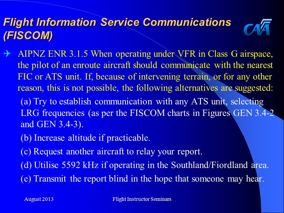 Flight Information Service Communications (FISCOM)  AIPNZ ENR 3.1.5 When operating under VFR in Class G airspace, the pilot of an enroute aircraft should communicate with the nearest FIC or ATS unit.
