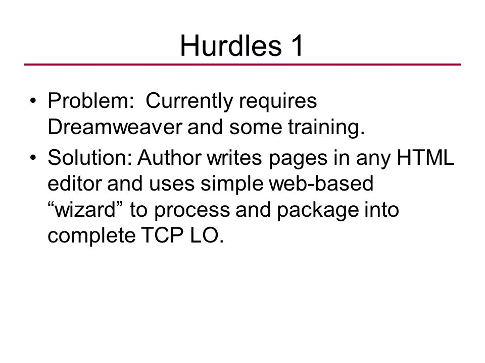 "Hurdles 1 Problem: Currently requires Dreamweaver and some training. Solution: Author writes pages in any HTML editor and uses simple web-based ""wizar"