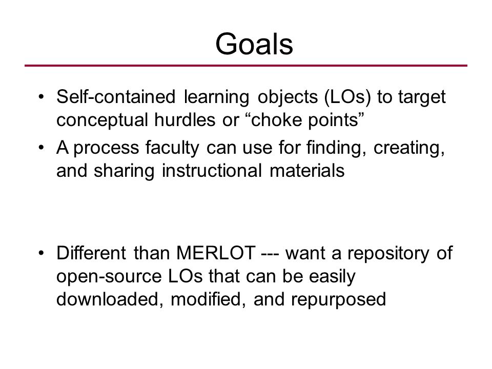 "Goals Self-contained learning objects (LOs) to target conceptual hurdles or ""choke points"" A process faculty can use for finding, creating, and sharin"