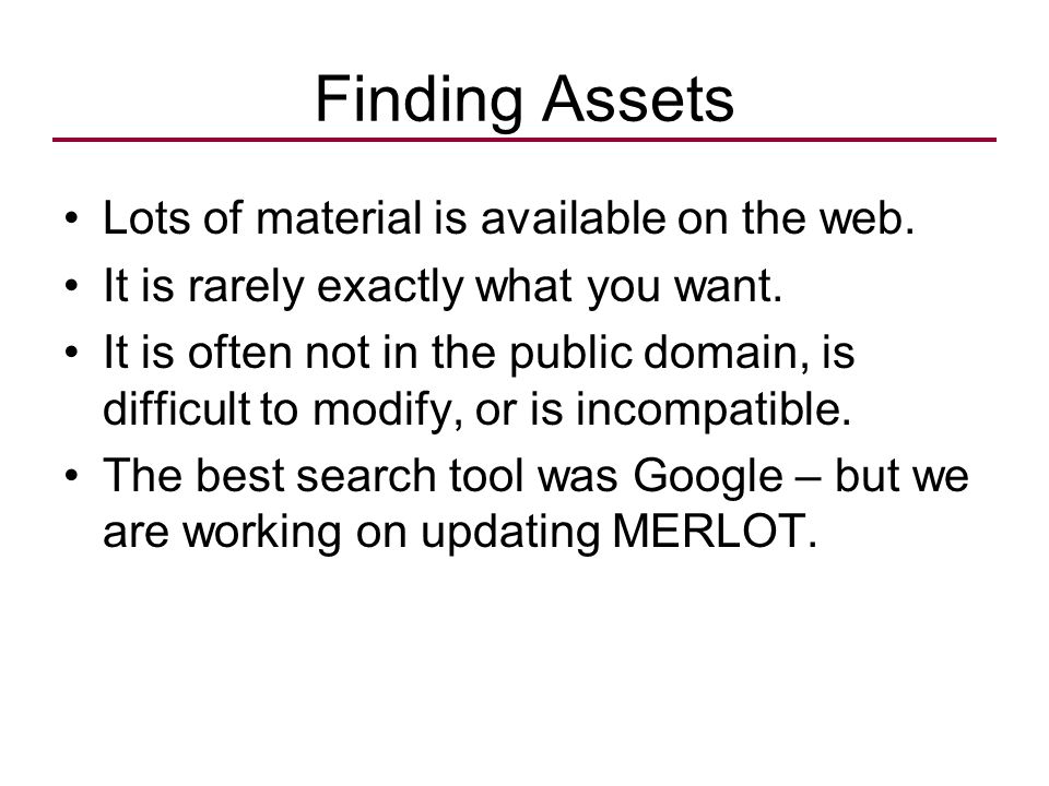 Finding Assets Lots of material is available on the web. It is rarely exactly what you want. It is often not in the public domain, is difficult to mod