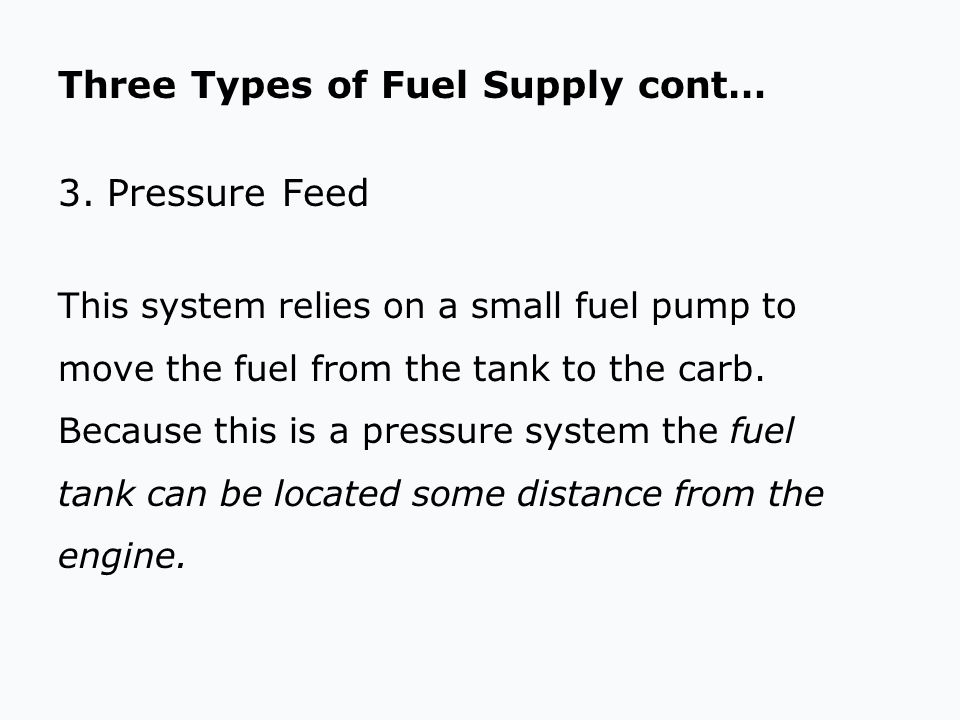 Three Types of Fuel Supply cont… 3.Pressure Feed This system relies on a small fuel pump to move the fuel from the tank to the carb. Because this is a