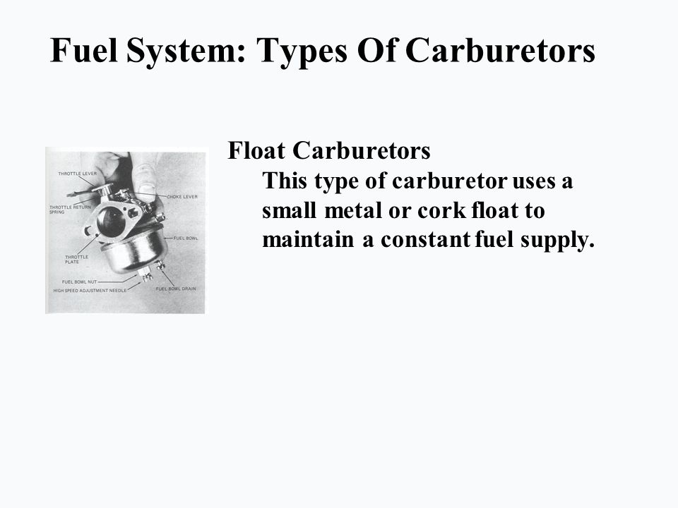 Fuel System: Types Of Carburetors Float Carburetors This type of carburetor uses a small metal or cork float to maintain a constant fuel supply.