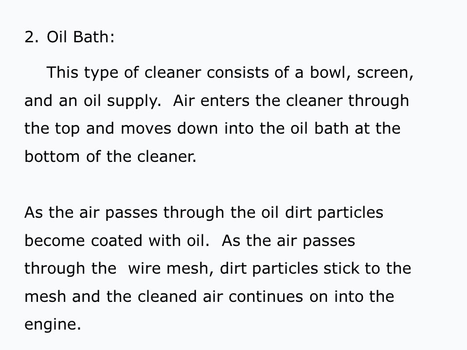 2.Oil Bath: This type of cleaner consists of a bowl, screen, and an oil supply. Air enters the cleaner through the top and moves down into the oil bat