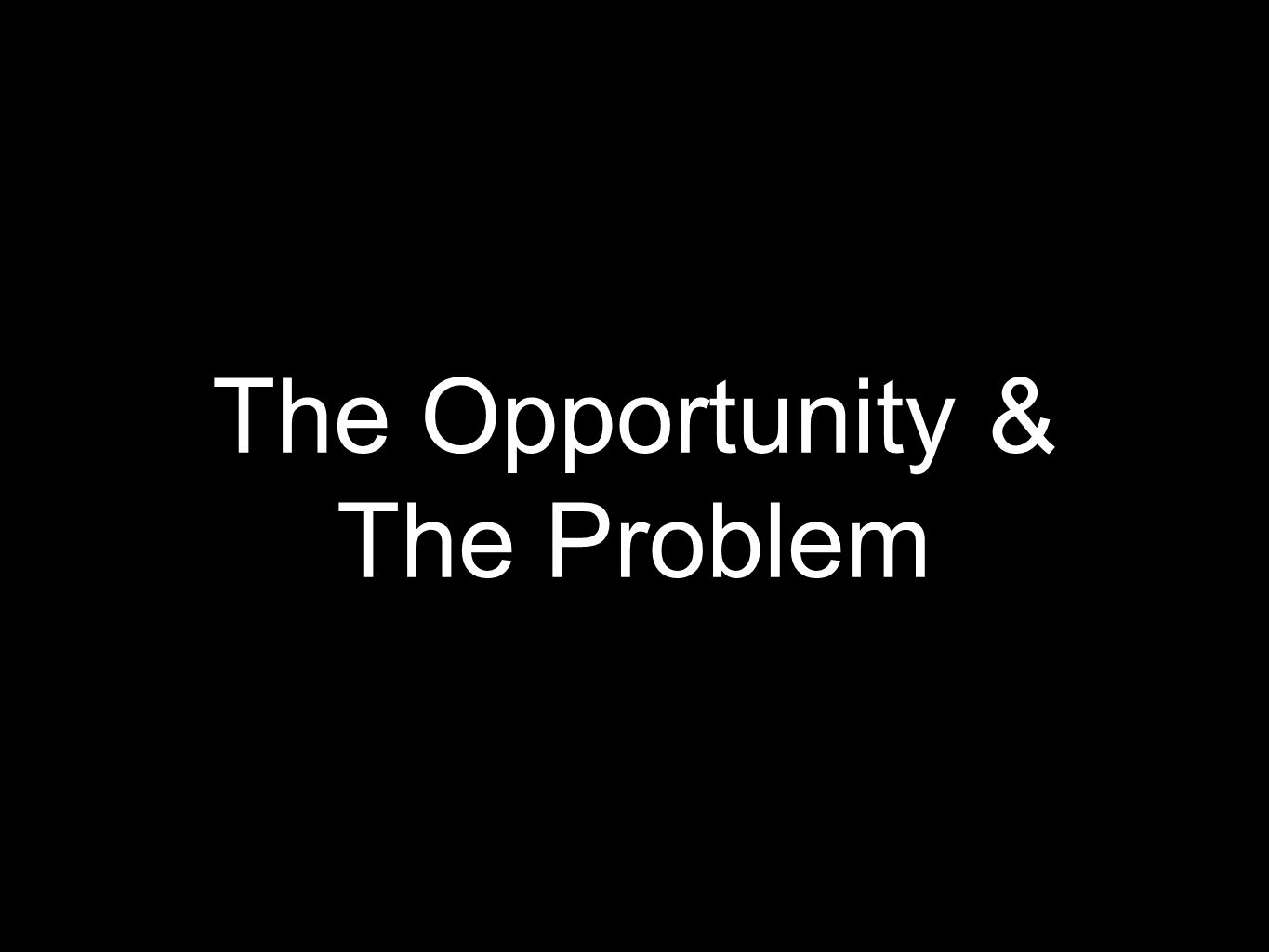 The Opportunity & The Problem