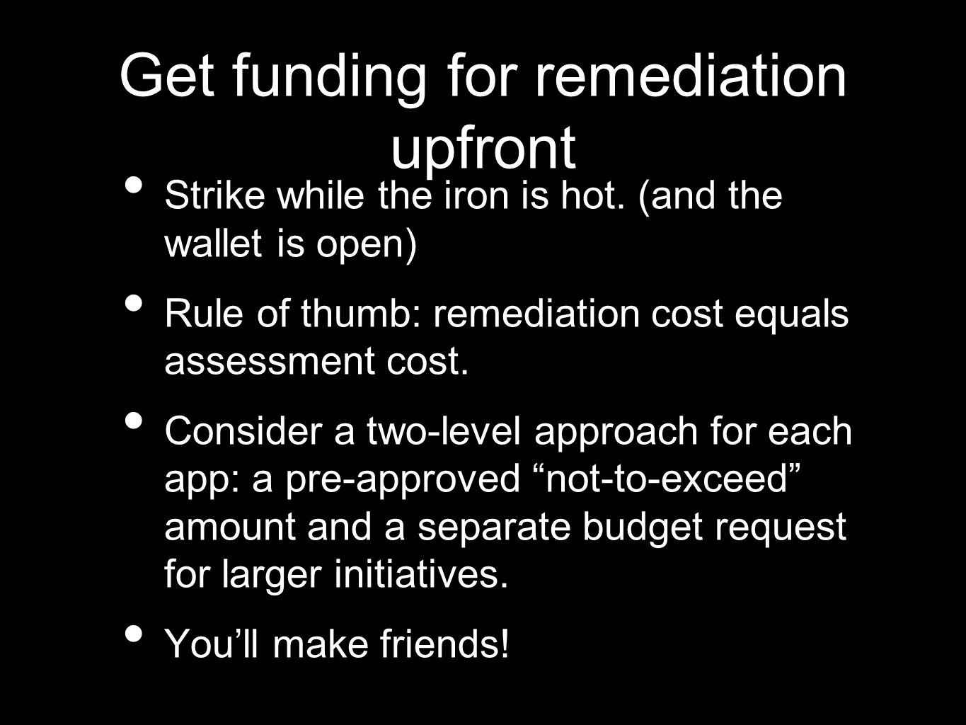 Get funding for remediation upfront Strike while the iron is hot.