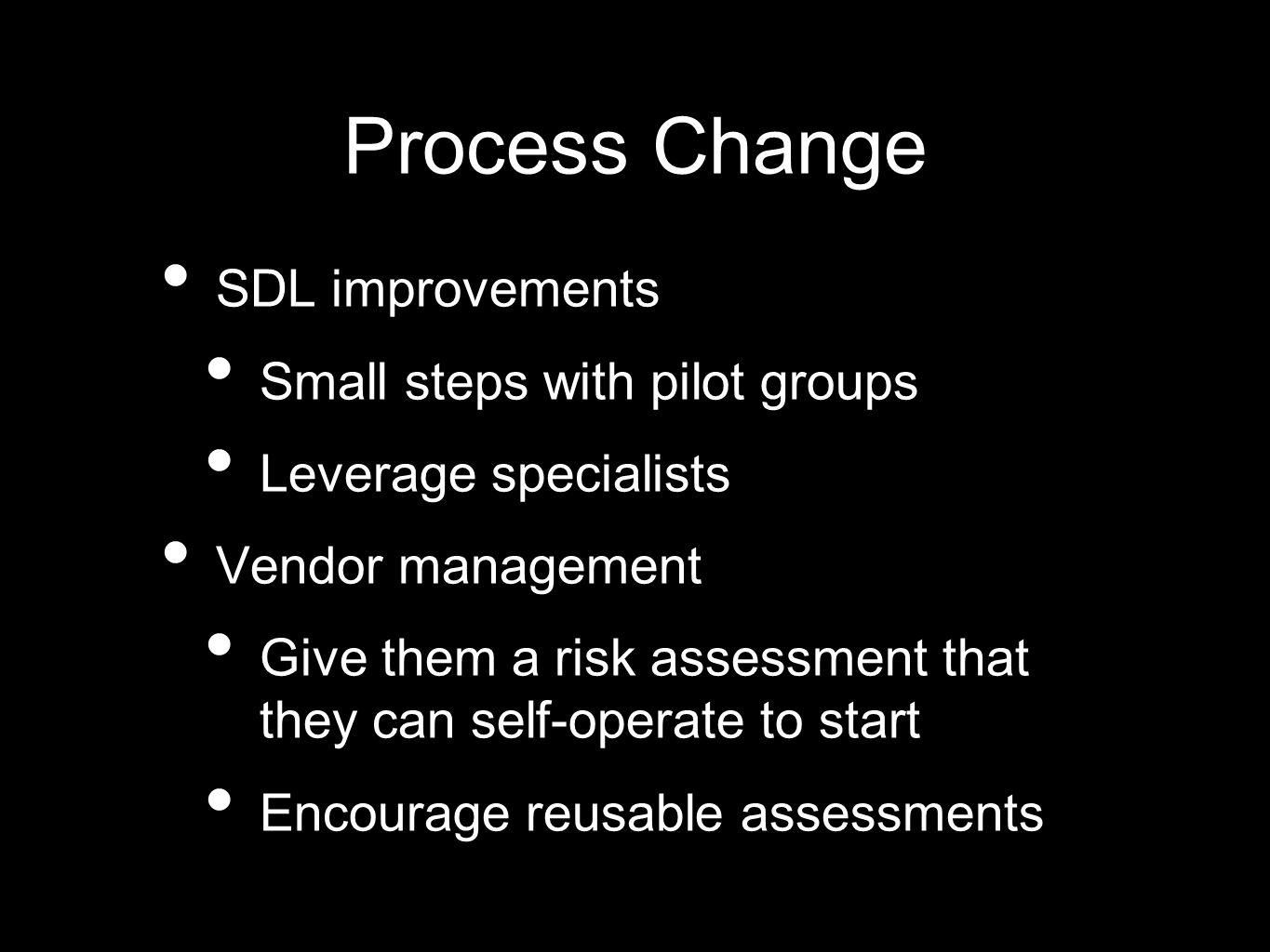 Process Change SDL improvements Small steps with pilot groups Leverage specialists Vendor management Give them a risk assessment that they can self-operate to start Encourage reusable assessments