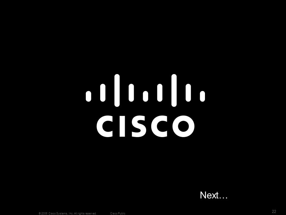 22 © 2006 Cisco Systems, Inc. All rights reserved.Cisco Public Next…
