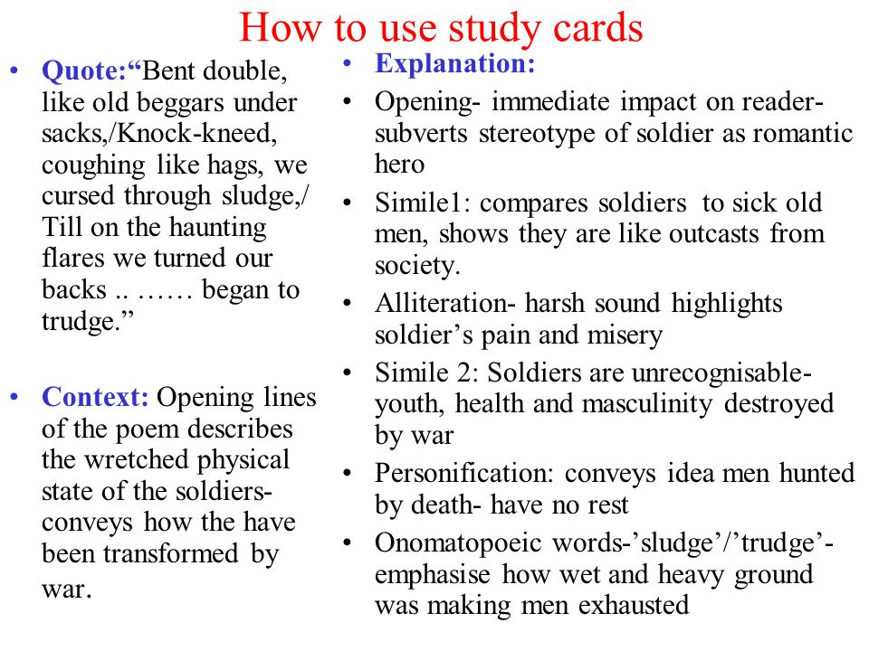 How to use study cards Quote: Bent double, like old beggars under sacks,/Knock-kneed, coughing like hags, we cursed through sludge,/ Till on the haunting flares we turned our backs..