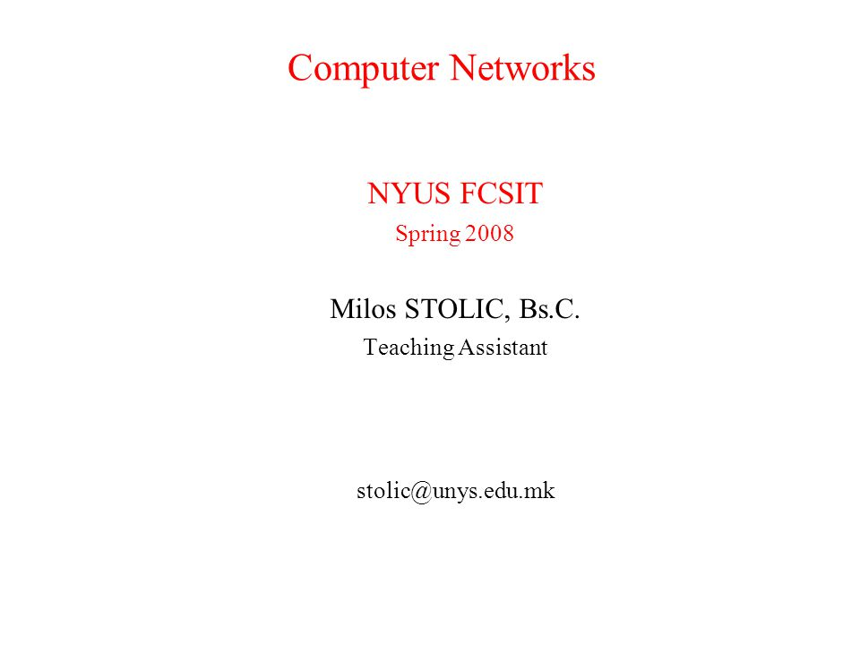 Computer Networks NYUS FCSIT Spring 2008 Milos STOLIC, Bs.C. Teaching Assistant stolic@unys.edu.mk