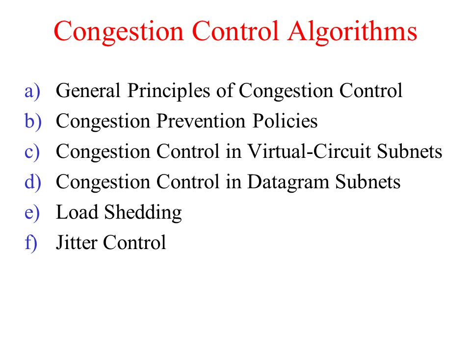 Congestion Control Algorithms a)General Principles of Congestion Control b)Congestion Prevention Policies c)Congestion Control in Virtual-Circuit Subnets d)Congestion Control in Datagram Subnets e)Load Shedding f)Jitter Control