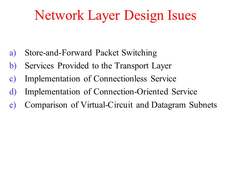 Network Layer Design Isues a)Store-and-Forward Packet Switching b)Services Provided to the Transport Layer c)Implementation of Connectionless Service d)Implementation of Connection-Oriented Service e)Comparison of Virtual-Circuit and Datagram Subnets